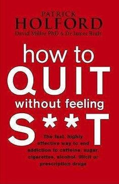 How to Quit without Feeling S**t: The Fast, Highly Effective Way to End Addiction to Caffeine, Sugar, Cigarettes, Alcohol, Illicit or Prescription Drugs by Patrick Holford, David Miller This groundbreaking book from the UK's leading spokesman on nutrition looks at why millions of people have cravings for substances such as coffee, sugar and alcohol, as well to drugs such as sleeping pills, antidepressants, marijuana and cocaine.