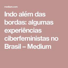 Indo além das bordas: algumas experiências ciberfeministas no Brasil – Medium