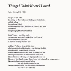 """Poems ©: """"Things I Didn't Know I Loved"""" - a poem by Turkish poet Nazim Hikmet Poem Quotes, Words Quotes, Sayings, Lyric Quotes, Beautiful Poetry, Beautiful Words, Waxing Poetic, Aesthetic Words, Pretty Words"""