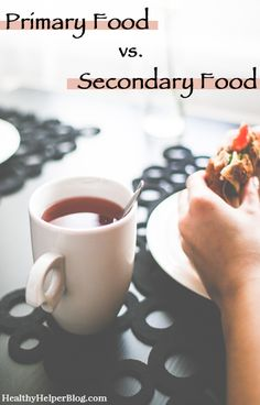 Primary vs Secondary Food...beyond carbs, fat, & protein. Find what nourishes your SOUL. From Healthy Helper Blog [food, diet, nutrition, wellness, food for thought, health, mental health, healthy living, fitness, healthy living blogger, discussion, blogging]