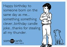 Happy birthday to someone born on the same day as me.... something something clever...birthday candle joke....thanks for stealing all my thunder. | Birthday Ecard