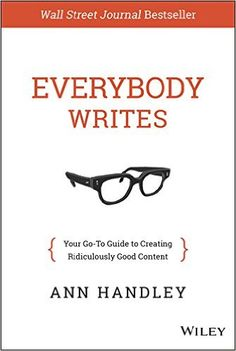 Amazon.com: Everybody Writes: Your Go-To Guide to Creating Ridiculously Good Content eBook: Ann Handley: Kindle Store