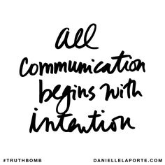 All communication begins with intention. Subscribe: DanielleLaPorte.com #Truthbomb #Words #Quotes