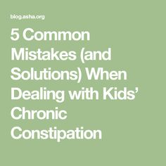 5 Common Mistakes (and Solutions) When Dealing with Kids' Chronic Constipation