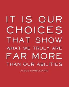 It is our choices that show what we truly are, far more than our abilities. - Albus Dumbledore