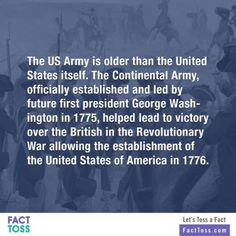 Th US Army is older than the United States itself. The Continental Army officially established and led by future first president George Washington in 1775 helped lead to victory over the British in the revolutionary War allowing the establishment of the United States of America in 1776.  -Random Fact Toss  MoreInteresting and Fun Factsonwww.FactToss.com  #facts #Interesting #Fun_Facts #mind_blowing  #Did You Know  #weird  #Wtf