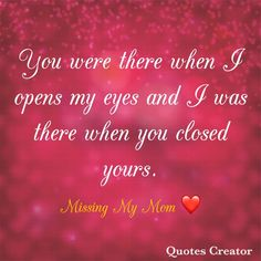 You were there when I opened my eyes, I was there when you closed yours. Grief Q… – womenres Miss My Mom Quotes, Mom In Heaven Quotes, Missing Mom In Heaven, Mom I Miss You, I Love Mom, Grief Quotes Mother, Remembering Mom, Grieving Quotes, Death Quotes