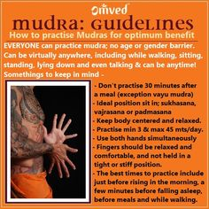 People practice mudra virtually anywhere, including while they are walking, sitting, standing, lying down, and even talking.  Here are some guidelines for optimum benefits