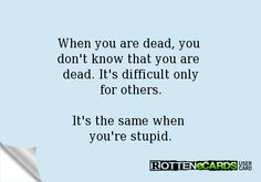 Rottenecards - When you are dead, you don't know that you are dead. It's difficult only for others. It's the same when you're stupid.