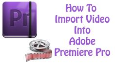 Adobe Premiere Pro CS6 Tutorial - How To Import Video and Images into Pr...