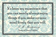 It's been my experience that you can nearly always enjoy things if you make up your mind firmly that you will. L.M. Montgomery Anne of Green Gables - FREE prints for Anne of Green Gables fans!