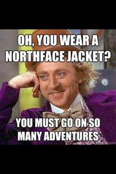 Sometimes, I wear a North Face fleece, Mr. Wonka. And I do go on many adventures.