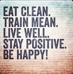 """""""Eat clean. Train mean. Live well. Stay positive. Be happy!"""" #eatwell #quote"""