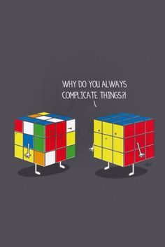 Why do you always complicate things?
