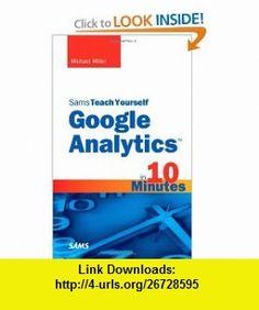 Sams Teach Yourself Google Analytics in 10 Minutes (9780672333200) Michael Miller , ISBN-10: 0672333201  , ISBN-13: 978-0672333200 ,  , tutorials , pdf , ebook , torrent , downloads , rapidshare , filesonic , hotfile , megaupload , fileserve