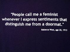 """People call me a feminist whenever I express sentiments that distinguish me from a doormat."""