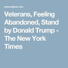Veterans, Feeling Abandoned, Stand by Donald Trump - The New York Times
