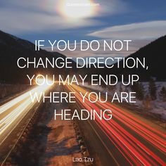 """Quote of The Day """"If you do not change direction, you may end up where you are heading."""" - Lao Tzu http://lnk.al/38Lu"""