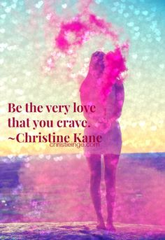 Be the very love that you crave. ~ Christine Kane
