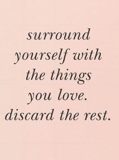 """""""Surround yourself with the things you love. Discard the rest.""""   #quote #inspiration"""