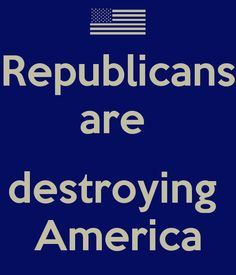 THE REPUBLICAN PARTY IS DESTROYING AMERICA!  VOTE them OUT in NOV!