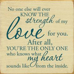 For my only child: No one else will ever know the strength of my love for you. After all, you're the only one who knows what my heart sounds like from the inside. Son Quotes, Daughter Quotes, Words Quotes, Life Quotes, Baby Quotes, Qoutes, Mommy Quotes, Quotations, I Love My Son