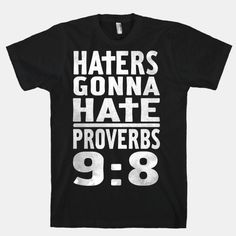 """Haters Gonna Hate, Proverbs 9:8  """"Don't correct jealous, cynical people, they will hate you anyway"""""""