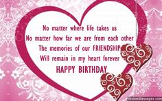 No matter where life takes us, no matter how far we are from each other – the memories of our FRIENDSHIP will remain in my heart forever. Happy birthday. via WishesMessages.com
