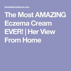 The Most AMAZING Eczema Cream EVER! | Her View From Home