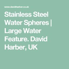 Stainless Steel Water Spheres | Large Water Feature. David Harber, UK
