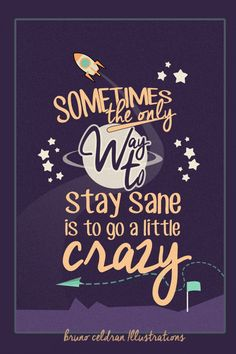 The only way to stay sane sometimes is to go a little crazy.