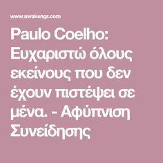 Paulo Coelho: Ευχαριστώ όλους εκείνους που δεν έχουν πιστέψει σε μένα. - Αφύπνιση Συνείδησης Psychology, Greek, Paulo Coelho, Psicologia, Greece
