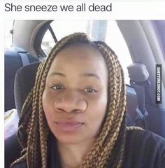 She sneeze and we all dead
