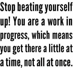 Workout Motivation: I have goals Damnit! Stop beating yourself up! You are a work in progress, which means you get there a little at a time, not all at once.