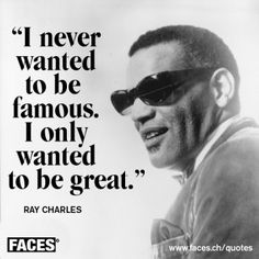 """I never wanted to be famous. I only wanted to be great."" - Ray Charles (quote)"