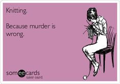 Free and Funny Encouragement Ecard: Knitting. Because murder is wrong. Create and send your own custom Encouragement ecard.