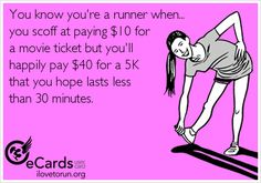 You know you're a runner when... you scoff at paying $10 for a movie ticket but you'll  happily pay $40 for a 5K  that you hope lasts less  than 30 minutes.
