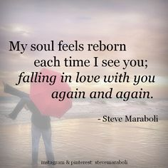 """""""My soul feels reborn each time I see you; falling in love with you again and again."""" - Steve Maraboli #quote"""