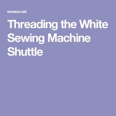 Threading the White Sewing Machine Shuttle