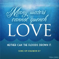Many waters cannot quench LOVE, neither can floods drown it. Song of Solomon 8:7