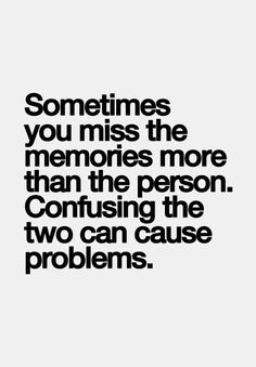 Sometimes you miss the memories more than the person. (Or the attention more than the person!)