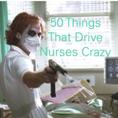 These are soooo true!!!! 50 Things That Drive Nurses Crazy - Brie Gowen