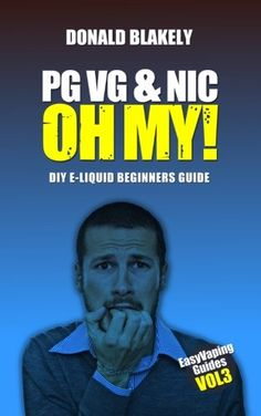 PG VG & Nic, OH MY!: DIY E-liquid Beginners Guide for Electronic Cigarettes (Easy Vaping Guides) (Volume 3)