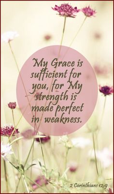 My grace is sufficient for you, for my strength is made perfect in weakness.-2 Corinthians 12:9
