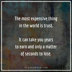 The most expensive thing in the world is trust. It can take you years to earn and only a matter of seconds to lose.