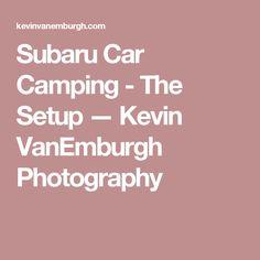 Subaru Car Camping - The Setup — Kevin VanEmburgh Photography Cargo Trailer Camper, Subaru Cars, Carpentry Skills, Honda Civic Si, Mitsubishi Lancer Evolution, Ae86, Nissan Silvia, Nissan 350z, Car Travel