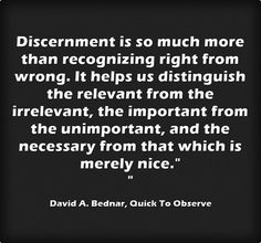 Discernment is so much more than recognizing right from wrong. It helps us distinguish the relevant from the irrelevant, the important from the unimportant, and the necessary from that which is merely nice.