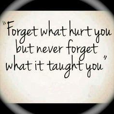 """""""Forget what hurt you but never forget what it taught you."""""""