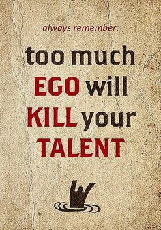 Too much ego will kill your talent