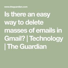 Is there an easy way to delete masses of emails in Gmail? | Technology | The Guardian